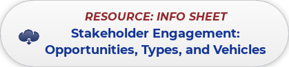RESOURCE: INFO SHEET  Stakeholder Engagement:  Opportunities, Types, and Vehicles