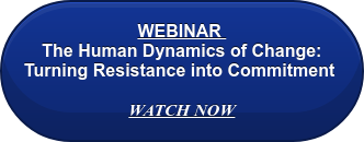 WEBINAR  The Human Dynamics of Change: Turning Resistance into Commitment   WATCH NOW