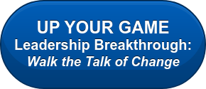 UP YOUR GAME Leadership Breakthrough:  Walk the Talk of Change