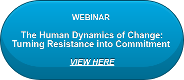 WEBINAR   The Human Dynamics of Change: Turning Resistance into Commitment   VIEW HERE