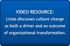 VIDEO RESOURCE:  Linda discusses culture change  as both a driver and an outcome  of organizational transformation.